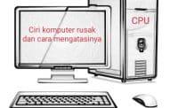Ciri Komputer Rusak Dan Cara Mengatasinya